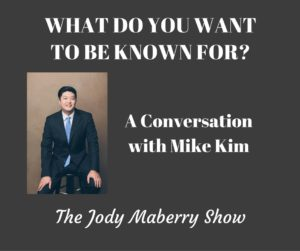 What Do You Want to be Known For? with Mike Kim (Podcast)