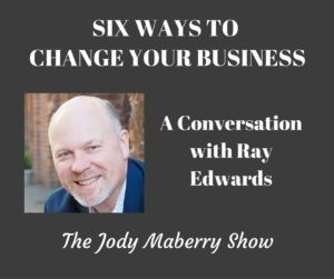Six Ways to Change Your Business with Ray Edwards